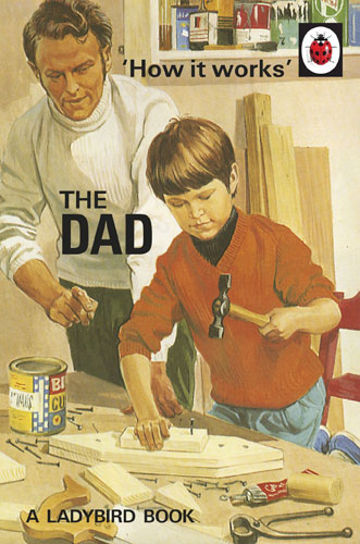 How it Works: The Dad (Ladybirds for Grown-Ups) by Jason Hazeley and Joel Morris