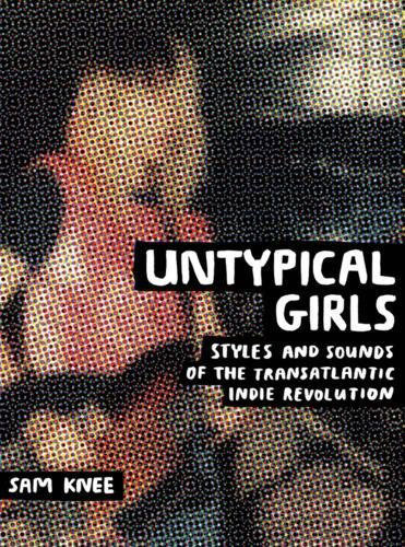 Untypical Girls: Styles and Sounds of the Transatlantic Indie Revolution by Sam Knee